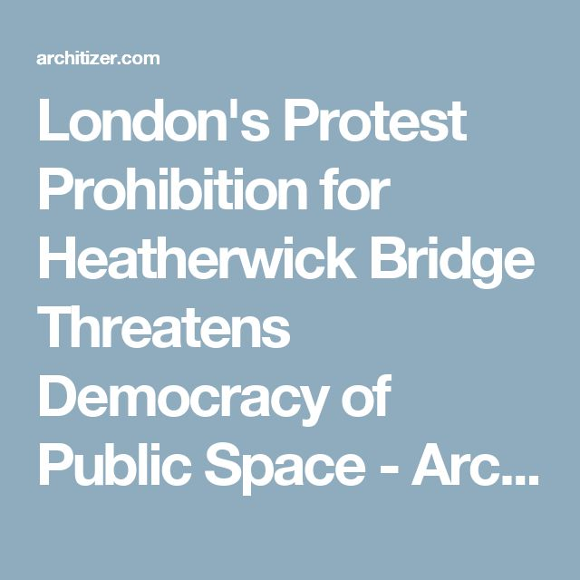 London's Protest Prohibition for Heatherwick Bridge Threatens Democracy of Public Space - Architizer