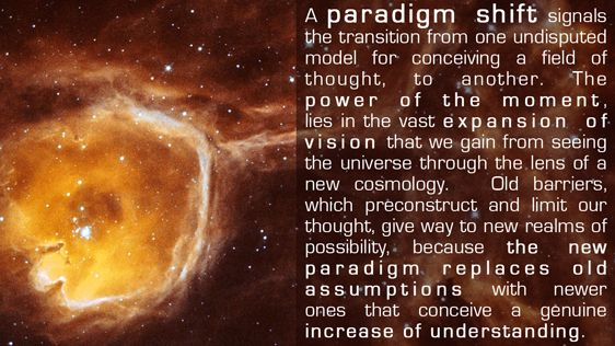 A Paradigm Shift signals the transition from one undisputed model for conceiving a field of thought; to another. The power of the moment, lies in the vast expansion of vision that we gain from seeing the Universe through the lens of a new cosmology. Old barriers, which preconstruct and limit our thought, give way to new realms of possibility, because the new paradigm replaces old assumptions with newer ones that conceive a genuine increase of understanding.