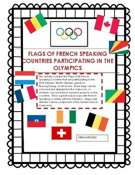 This activity contains the Flags of 28 French Speaking Countries that are participating in the 2018 Olympic Winter Olympic games in PyeongChang, South Korea. There are colour and black and white copies of each flag. Each flag is labelled in French with the Country's name.