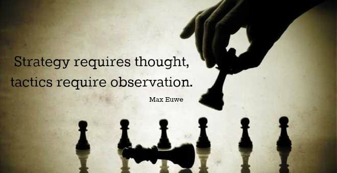 Strategy requires thought, tactics require observation. Max Euwe