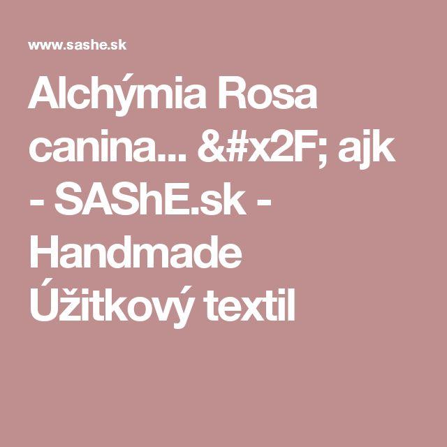 Alchýmia Rosa canina... / ajk - SAShE.sk - Handmade Úžitkový textil