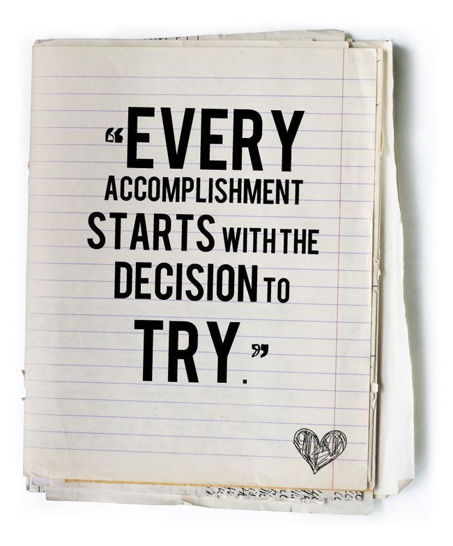 Every accomplishment starts with the decision to try...