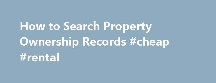 How to Search Property Ownership Records #cheap #rental http://rentals.nef2.com/how-to-search-property-ownership-records-cheap-rental/  #find property # How to Search Property Ownership Records Promoted by Start With Public Records Records related to the buying, selling, transfer and taxation of real property are public information, much of which is filed in a public record's office in your local municipality. That means, with a little searching, you can usually uncover the owner of an…