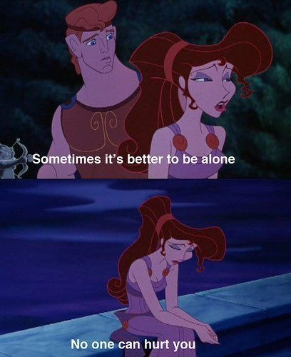 Sometimes it's better to be alone...No one can hurt you. (Disney speaks the TRUTH!)
