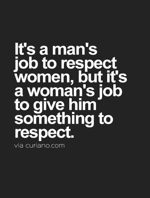It's a man's job to respect women, but it's a woman's job to give him something to respect.