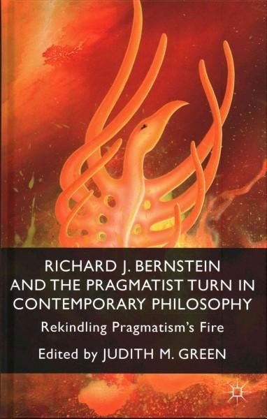 Richard J. Bernstein and the Pragmatist Turn in Contemporary Philosophy: Rekindling Pragmatism's