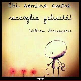 """""""Chi semina raccoglie felicità""""              ~William Shakespeare~"""