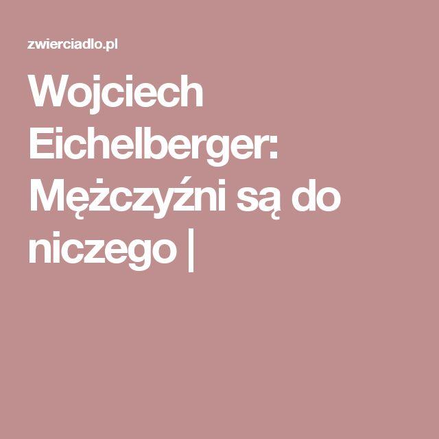 Wojciech Eichelberger: Mężczyźni są do niczego |
