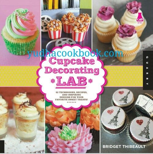 CUPCAKE DECORATING LAB : 52 Techniques, Recipes, and Inspiring Designs for Your Favorite Sweet Treats! (Lab Series)