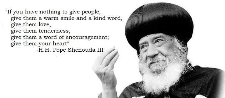 """""""If you have nothing to give people, give them a warm smile and a kind word, give them love, give them tenderness, give them a word of encouragement; give them your heart"""" Pope Shenouda III<3"""