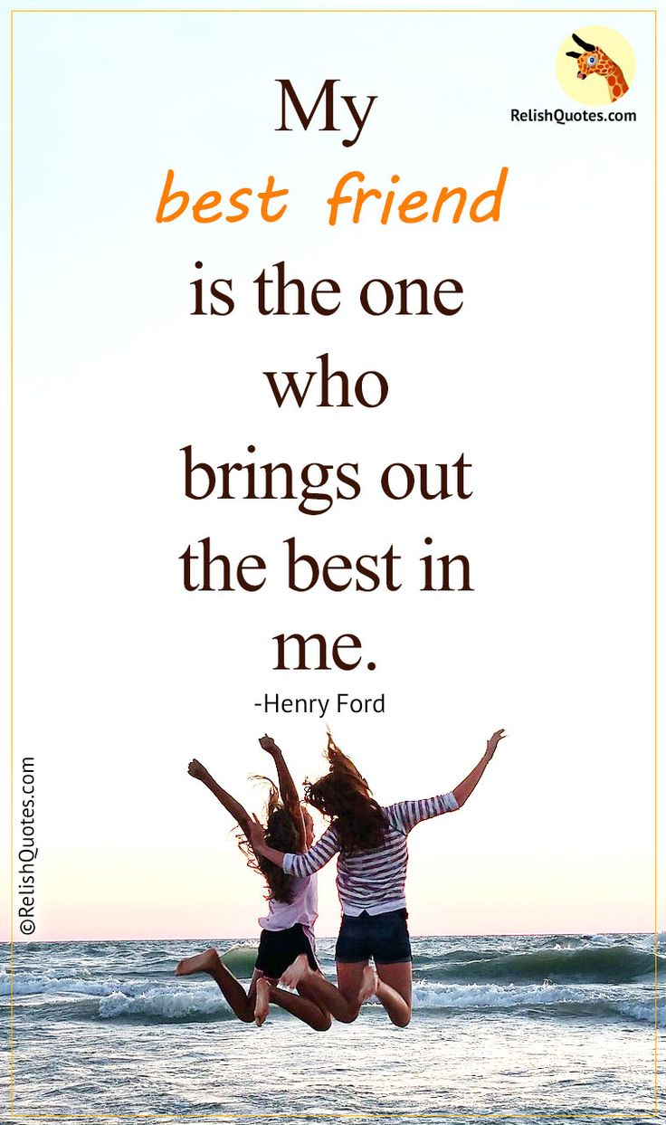 Top 10 Friendship quotes – My best friend is the one who brings out the best in me.