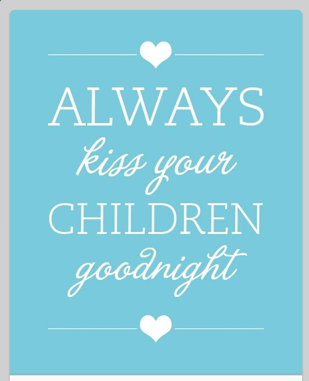 Always kiss your children Goodnight  Please like, comment, and share! :) <3 I'm also on facebook, find me at www.facebook.com/alovingmom29