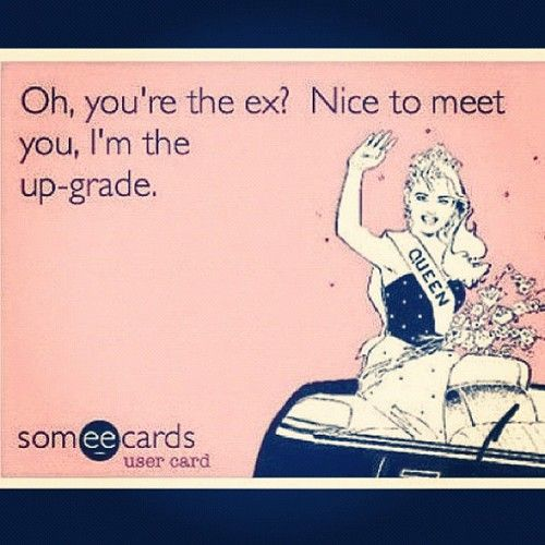 """Oh, you're the ex? Nice to meet you, I'm the up-grade."" LOL! Love this. #relationships #exes #upgrade"