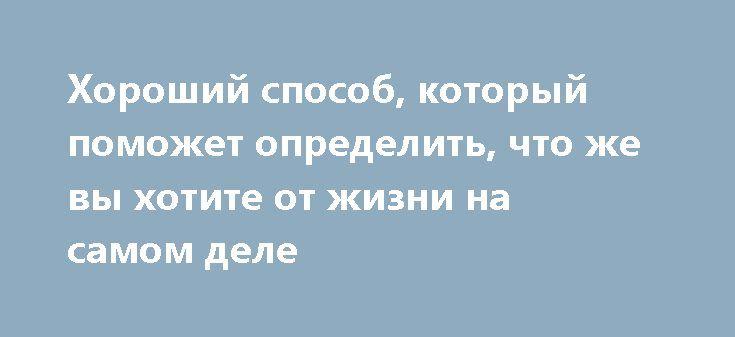 Хороший способ, который поможет определить, что же вы хотите от жизни на самом деле https://articles.shkola-zdorovia.ru/horoshiy-sposob-kotoryiy-pomozhet-opredelit-chto-zhe-vyi-hotite-ot-zhizni-na-samom-dele/  Сарас Сарасвати – исследователь, которая создала две различные модели рациональной постановки целей. Она рассматривает принцип, который позволяет точно установить, чего вы на самом деле желаете. Любой человек рано или поздно задается вопросом о том, что он сам не знает, чего он хочет…