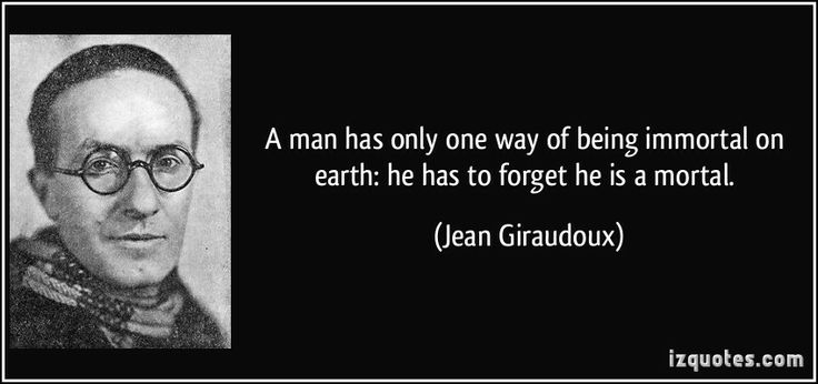 A man has only one way of being immortal on earth: he has to forget he is a mortal. (Jean Giraudoux) #quotes #quote #quotations #JeanGiraudoux