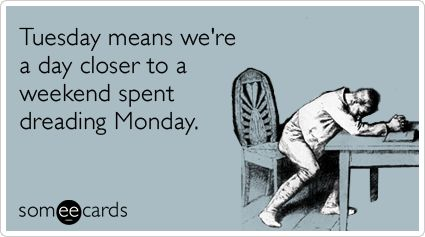 Tuesday means we're a day closer to a weekend spent dreading Monday.
