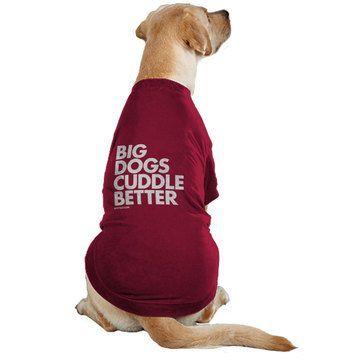 Big dogs cuddle better | cute. and true. | @Samantha Schimke | Jack needs this tshirt!