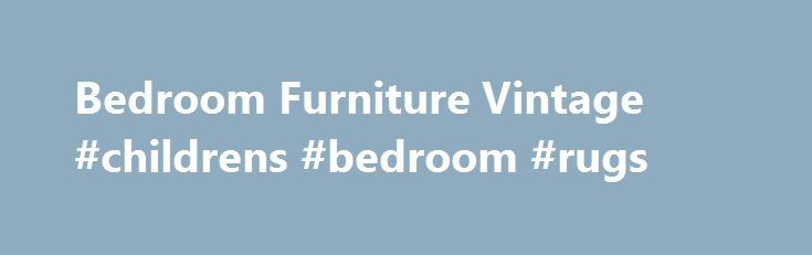 Bedroom Furniture Vintage #childrens #bedroom #rugs http://bedroom.remmont.com/bedroom-furniture-vintage-childrens-bedroom-rugs/  #vintage bedroom furniture # Bedroom Furniture Vintage Vintage bedroom furniture is a great choice for people who love to have classic and classy bedroom in their house. Well, furniture is important to build the atmosphere in a house. You need the furniture that will support the concept of every room in your home, for example, your bedroom. If you already decided…