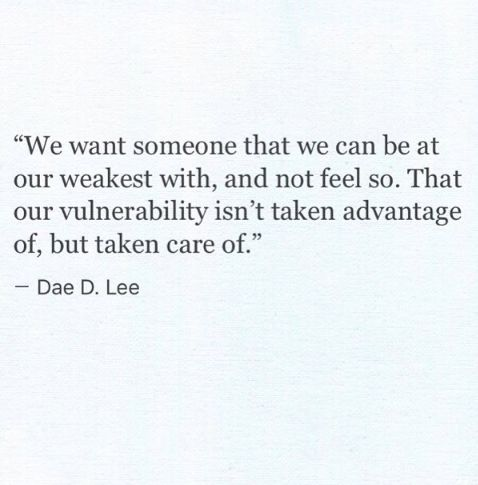 We want someone that we can be at our weakest with, and not feel so.  That our vulnerability isn't taken advantage of, but taken care of.