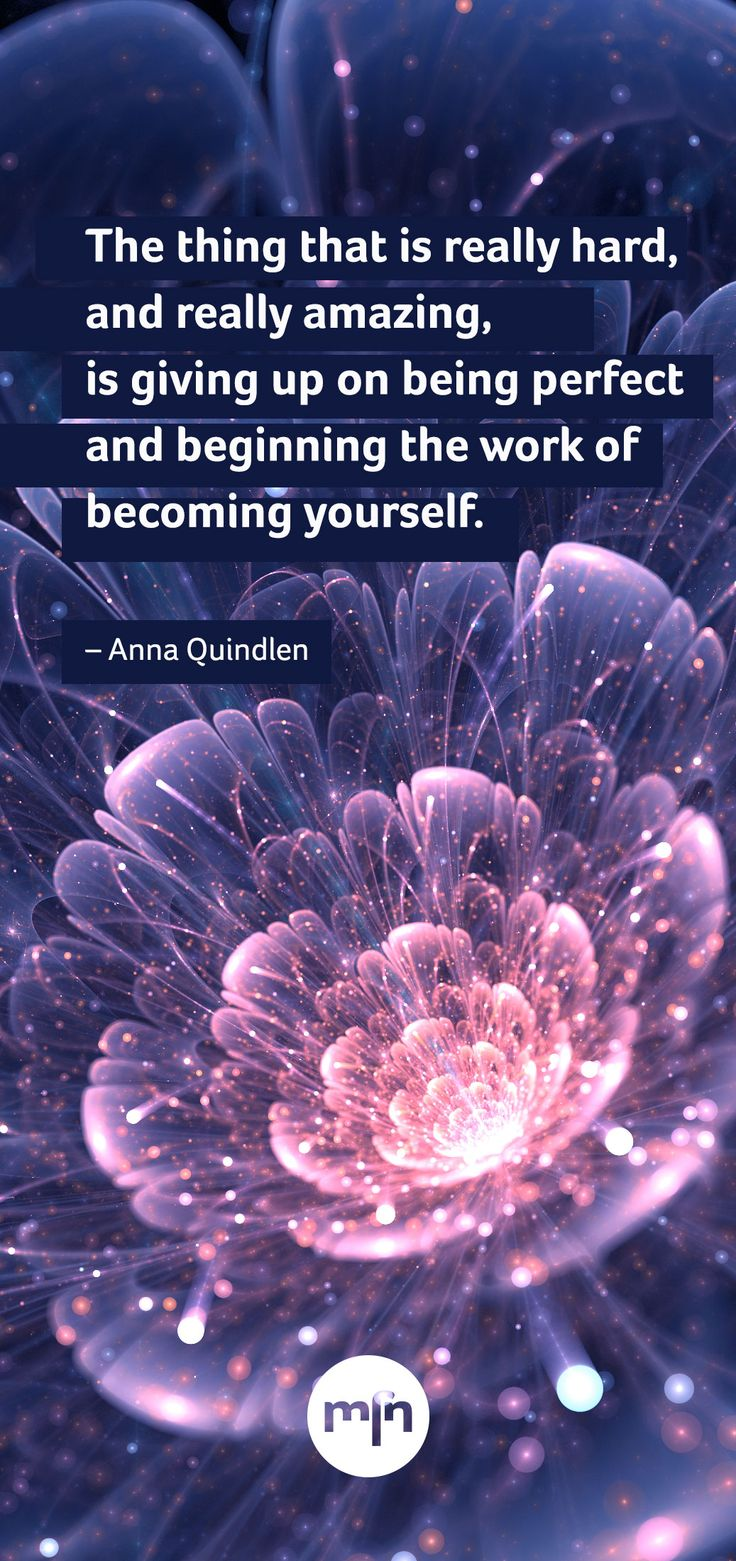 """The thing that is really hard, and really amazing, is giving up on being perfect and beginning the work of becoming yourself."" - Anna Quindlen"