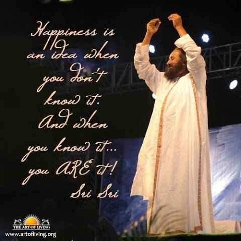 Happiness is an idea when you don't know it. And when you know it... you ARE it! + Sri Sri Ravi Shankar