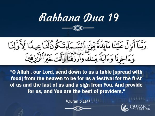 "Rabbana Dua 19  ""O Allah , our Lord, send down to us a table [spread with food] from the heaven to be for us a festival for the first of us and the last of us and a sign from You. And provide for us, and You are the best of providers."" [Quran 5:114]"