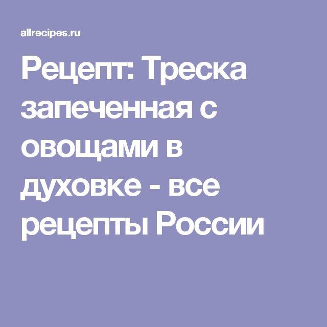 Рецепт: Треска запеченная с овощами в духовке - все рецепты России