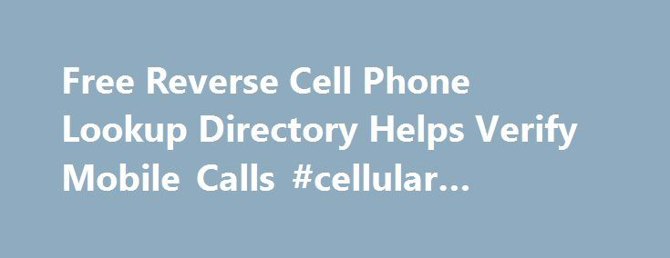Free Reverse Cell Phone Lookup Directory Helps Verify Mobile Calls #cellular #handset http://mobile.remmont.com/free-reverse-cell-phone-lookup-directory-helps-verify-mobile-calls-cellular-handset/  Free Reverse Cell Phone Lookup Directory Helps Verify Mobile Calls The problem is not that these directories are NOT free, the problem is that they do NOT provide the info people expect to get. DeKalb, IL (PRWEB) June 22, 2011 As a push for better end-user experience, the newly redesigned service…
