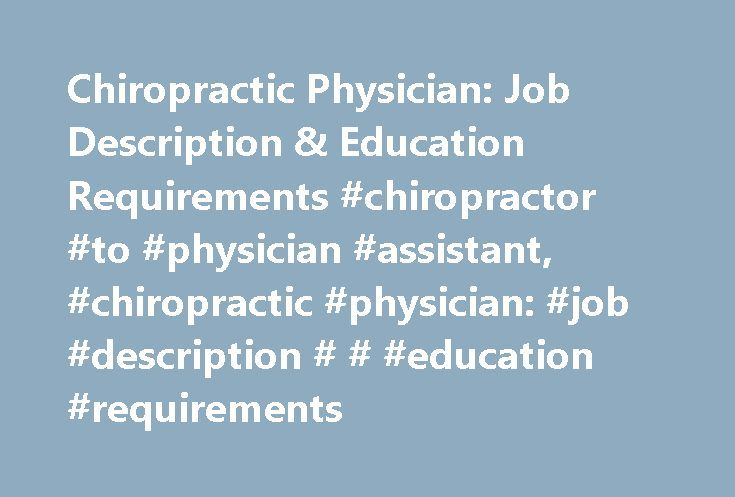 Chiropractic Physician: Job Description & Education Requirements #chiropractor #to #physician #assistant, #chiropractic #physician: #job #description # # #education #requirements http://lexingtone.remmont.com/chiropractic-physician-job-description-education-requirements-chiropractor-to-physician-assistant-chiropractic-physician-job-description-education-requirements/  # Chiropractic Physician: Job Description Education Requirements Job Description and Duties Chiropractic physicians, more…