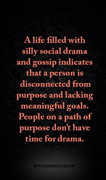 A life filled with silly social drama and gossip indicates that a person is disconnected from purpose and lacking meaningful goals. People on a path of purpose don't have time for drama.