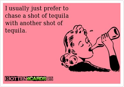 . ..  I usually just prefer to chase a shot of tequila  with another shot of tequila.