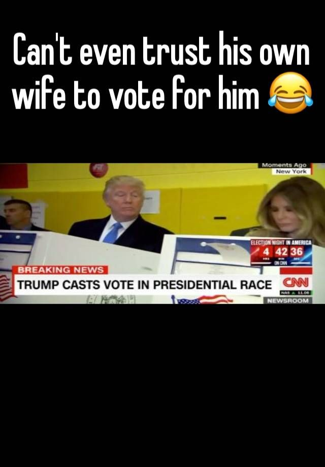 """""""Can't even trust his own wife to vote for him       """""""