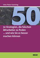Zusammenfassung 50 Strategien, die falschen Mitarbeiter zu finden von Uwe Peter Kanning. Bauchentscheidung war gestern: So finden Sie die Besten für Ihr Team!