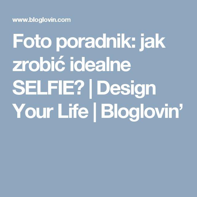 Foto poradnik: jak zrobić idealne SELFIE? | Design Your Life | Bloglovin'
