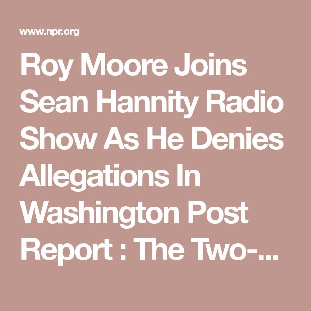 Roy Moore Joins Sean Hannity Radio Show As He Denies Allegations In Washington Post Report : The Two-Way : NPR