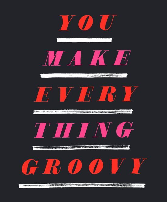 You make everything groovy.