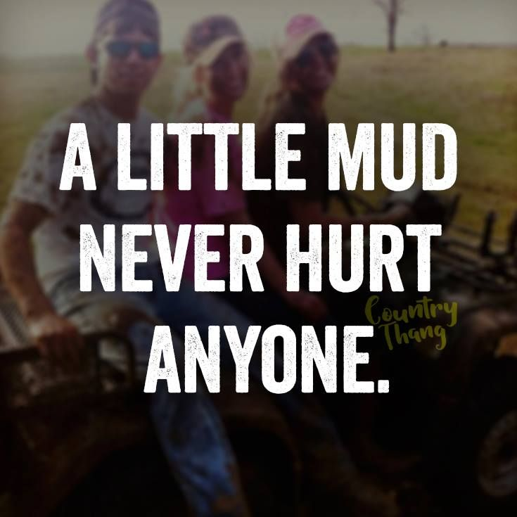 This is a quote from any redneck due to their love with mud. It also shows that they like 4 wheeler s.