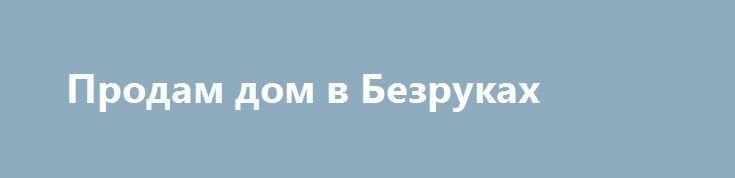 Продам дом в Безруках http://brandar.net/ru/a/ad/prodam-dom-v-bezrukakh-2/  Продам дом в Безруках, Дергачевский р-н. Дом площадью 70 кв.м., 4 комнаты, кухня, место под удобства (есть выводы). Дом в жилом состоянии. Есть так же летняя кухня на 1 комнату с газом, сарай, погреб, участок 10 сот. Цена - 682 500 грн