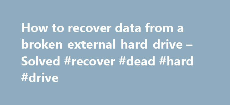 How to recover data from a broken external hard drive – Solved #recover #dead #hard #drive http://idaho.nef2.com/how-to-recover-data-from-a-broken-external-hard-drive-solved-recover-dead-hard-drive/  # How to recover data from a broken external hard drive how can i connect it to interna please You need to take the hdd out of the external casing and open up your computer and connect the sata data and power cable to the hard drive and it will show up in my computer. If you don't have any spare…