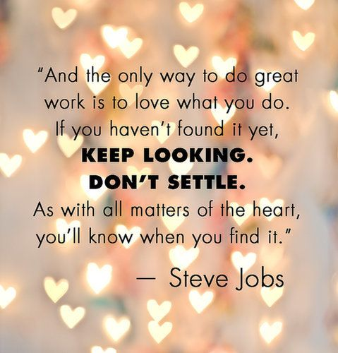 """""""…and the only way to do great work is to love what you do.  If you haven't found it yet, keep looking.  Don't settle.  As with all matters of the heart, you'll know when you find it."""" - Steve Jobs"""