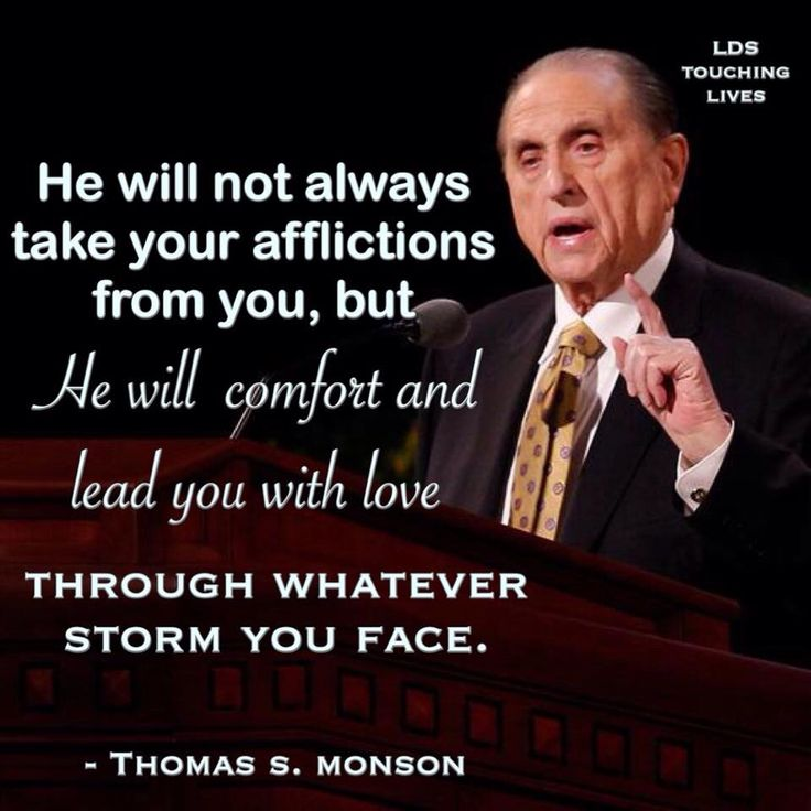 He will not always take your afflictions from you, but He will comfort and lead you with love through whatever storm you face. - President Thomas S. Monson.