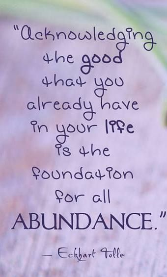 """Acknowledging the good that you already have in your life is the foundation for all abundance."" Quote By Eckhart Tolle (A New Earth: Awakening To Your Life's Purpose)"