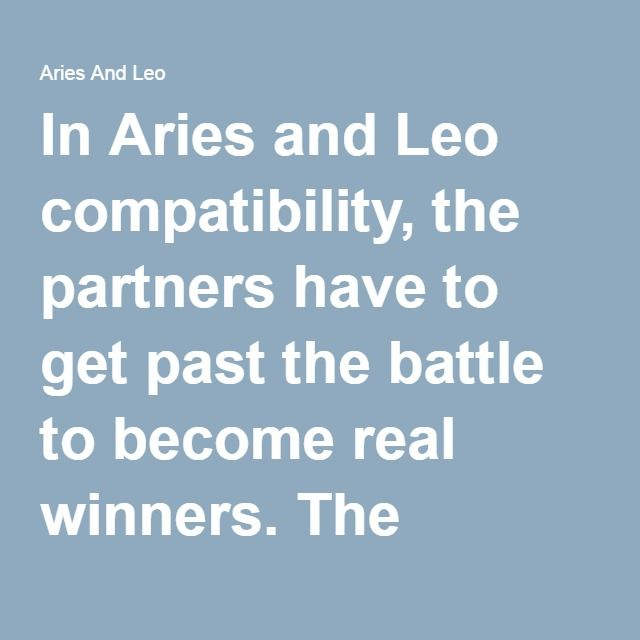 In Aries and Leo compatibility, the partners have to get past the battle to become real winners. The combination is exhilarating for Aries to say the least. Both share identical likes and dislikes, both are constantly on the move, and both are fond of excitement, love and fun. For Leo, it is capricious match with commonly shared interest as well lusty and passionate natures.