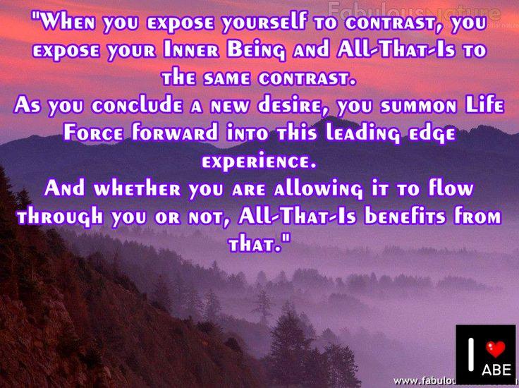 Cuando te expones al contraste, expones a tu Ser Interior y a Todo Lo Que Es al mismo contraste.  Cuando concluyes un nuevo deseo, invocas las Fuerzas de la Vida hacia adelante en esta experiencia de Primera Línea.  Y ya sea que le estés PERMITIENDO fluir a través de ti o no, Todo Lo Que Es se beneficia de eso.