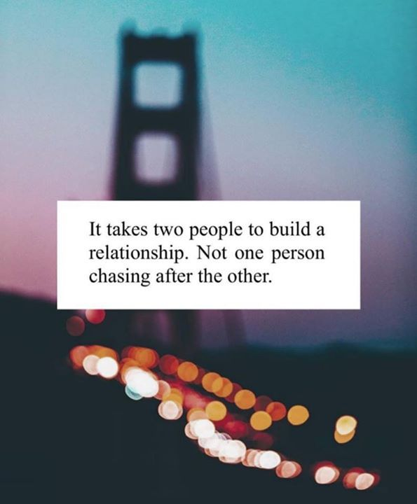 It takes two people to build a relationship. Not one person chasing after the other.