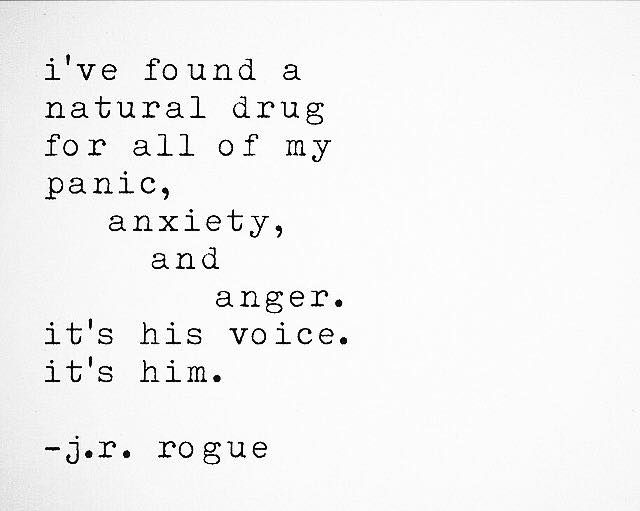 i've found a natural drug for all of my panic, anxiety and anger. it's his voice. it's him.  j.r rogue