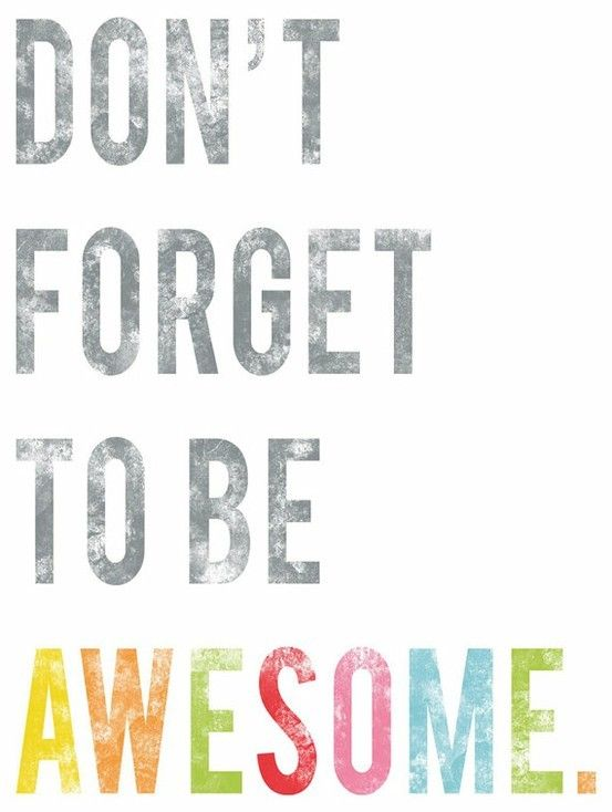 Don't forget to be awesome! I tell my students this all of the time.  Everyone has the potential, but it is up to the individual to put the potential to use.