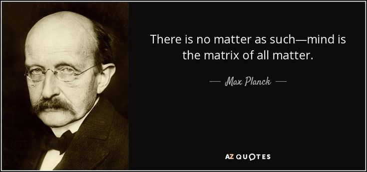 There is no matter as such—mind is the matrix of all matter. - Max Planck