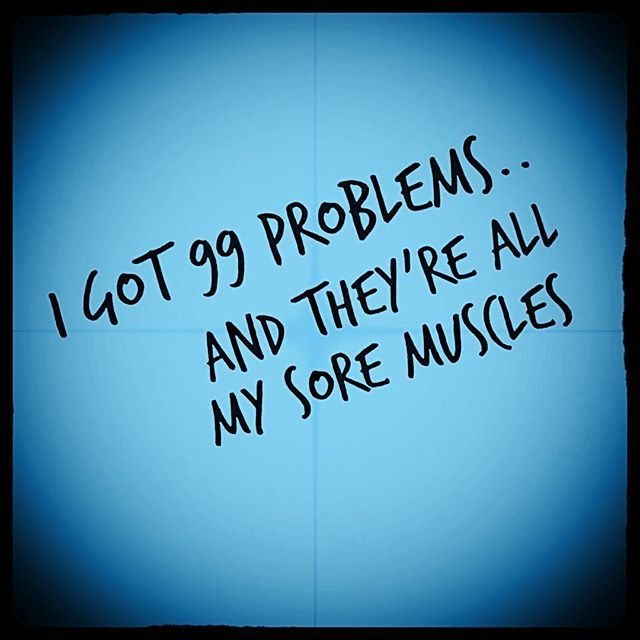 I got 99 problems... and they're all my sore muscles!