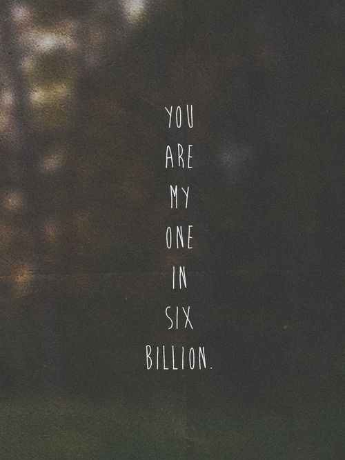 You are my one in six billion <3